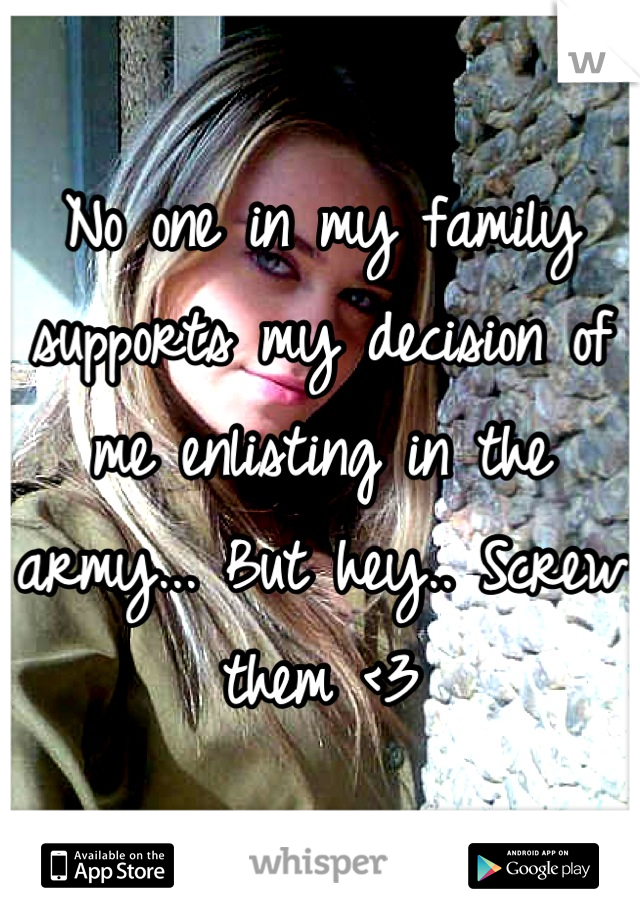 No one in my family supports my decision of me enlisting in the army... But hey.. Screw them <3