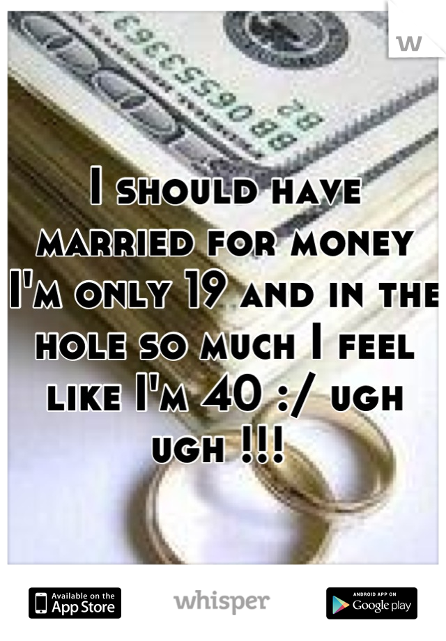 I should have married for money I'm only 19 and in the hole so much I feel like I'm 40 :/ ugh ugh !!!