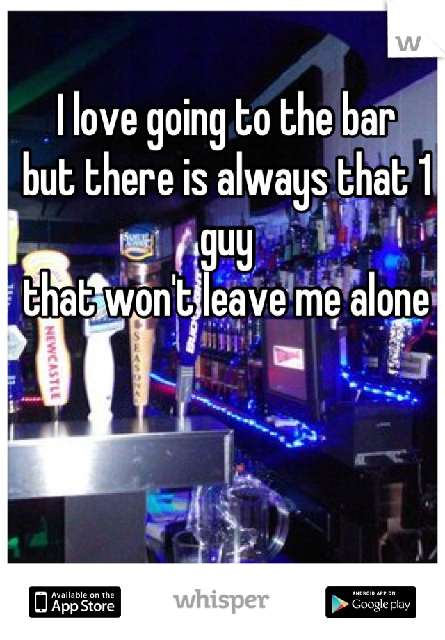 I love going to the bar  but there is always that 1 guy  that won't leave me alone