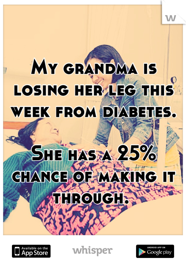 My grandma is losing her leg this week from diabetes.  She has a 25% chance of making it through.
