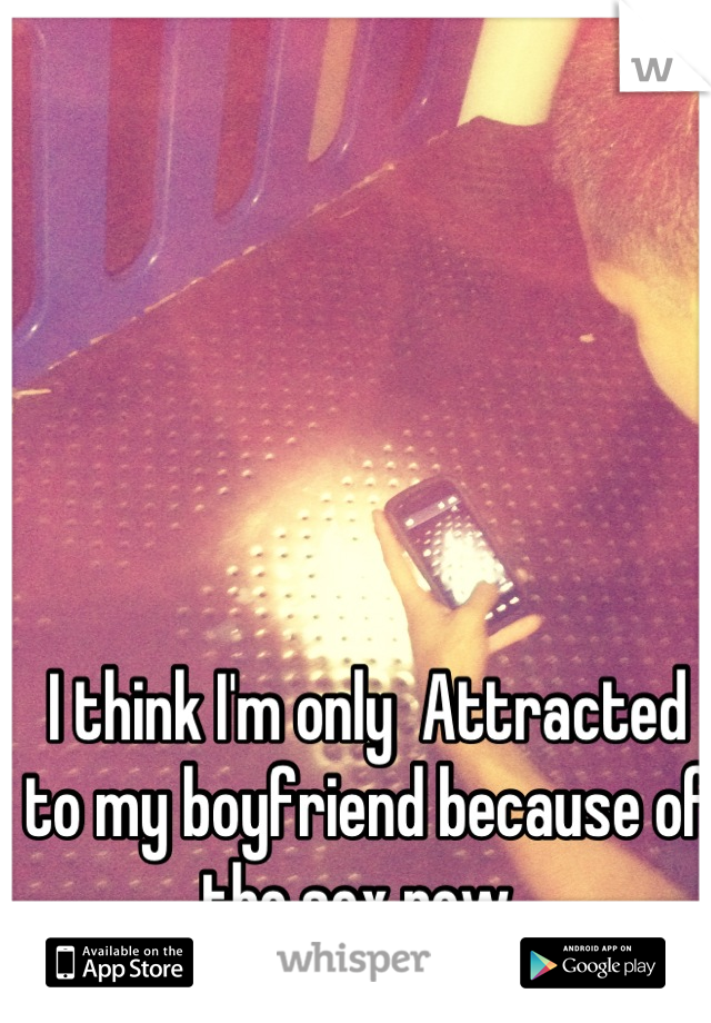 I think I'm only  Attracted to my boyfriend because of the sex now..