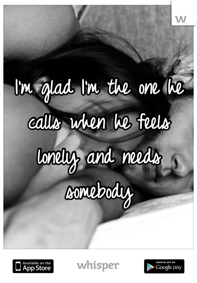 I'm glad I'm the one he calls when he feels lonely and needs somebody