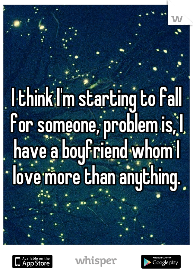 I think I'm starting to fall for someone, problem is, I have a boyfriend whom I love more than anything.