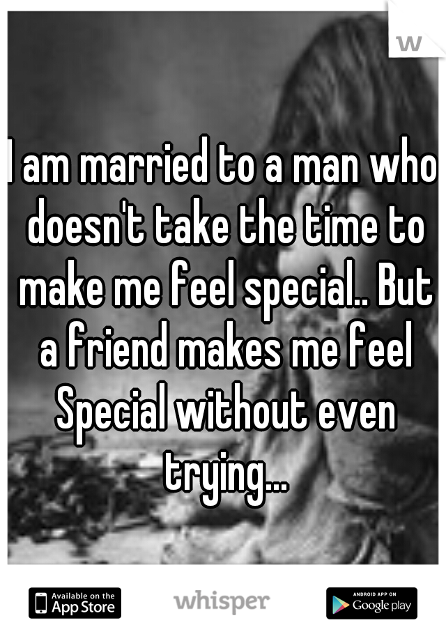 I am married to a man who doesn't take the time to make me feel special.. But a friend makes me feel Special without even trying...