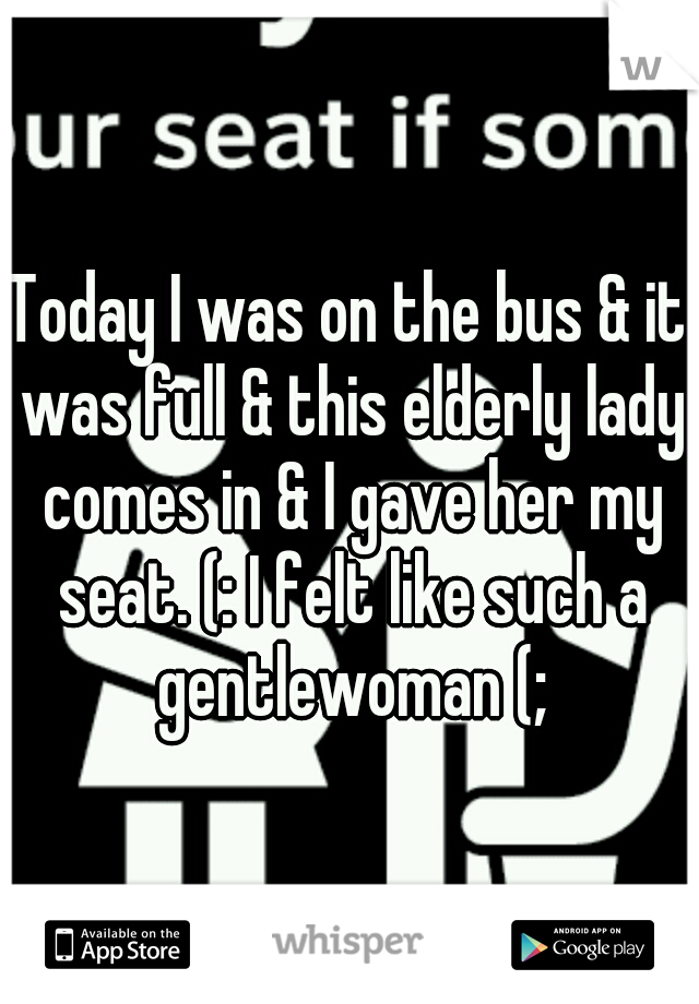 Today I was on the bus & it was full & this elderly lady comes in & I gave her my seat. (: I felt like such a gentlewoman (;
