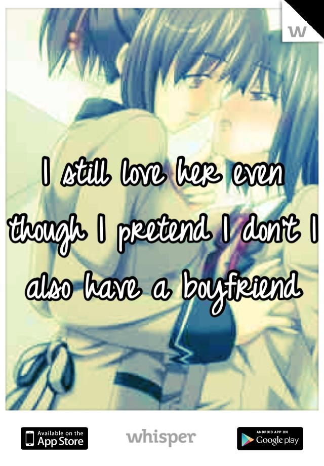 I still love her even though I pretend I don't I also have a boyfriend