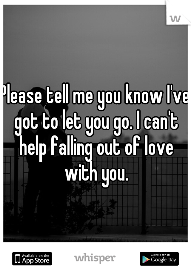 Please tell me you know I've got to let you go. I can't help falling out of love with you.
