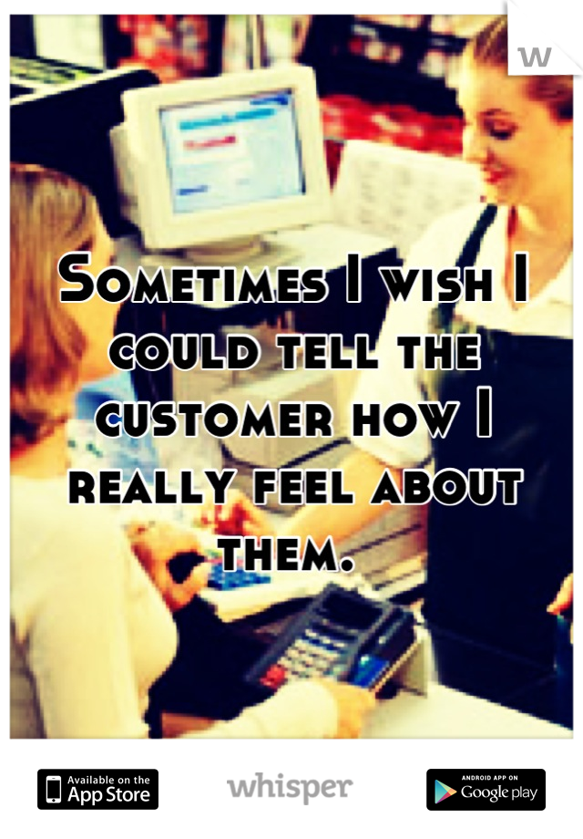 Sometimes I wish I could tell the customer how I really feel about them.
