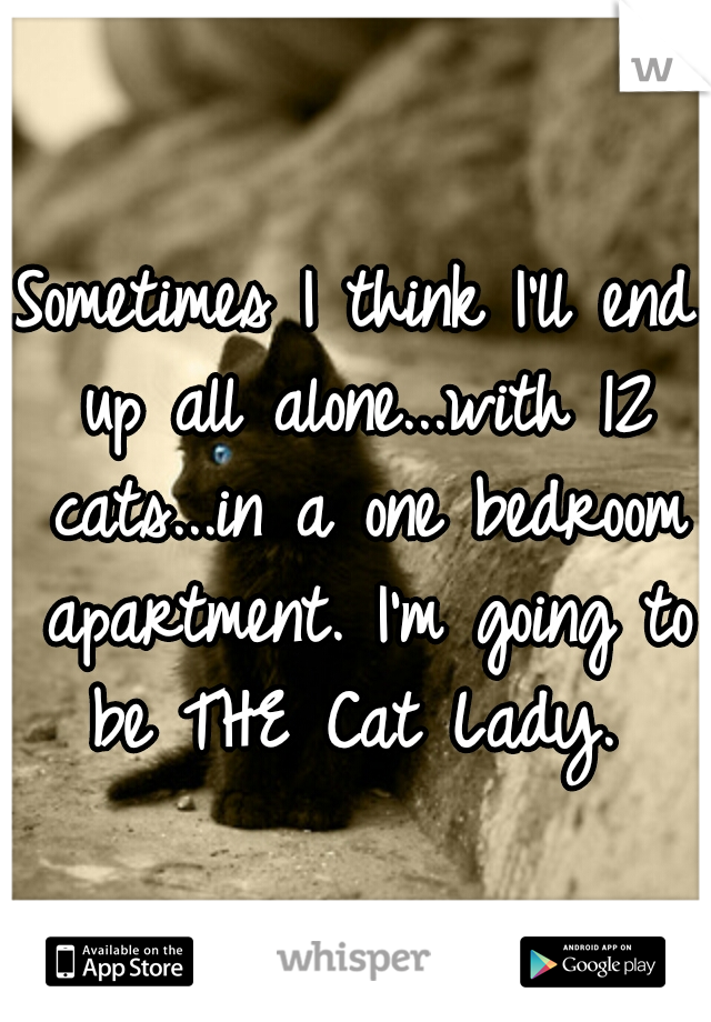 Sometimes I think I'll end up all alone...with 12 cats...in a one bedroom apartment. I'm going to be THE Cat Lady.