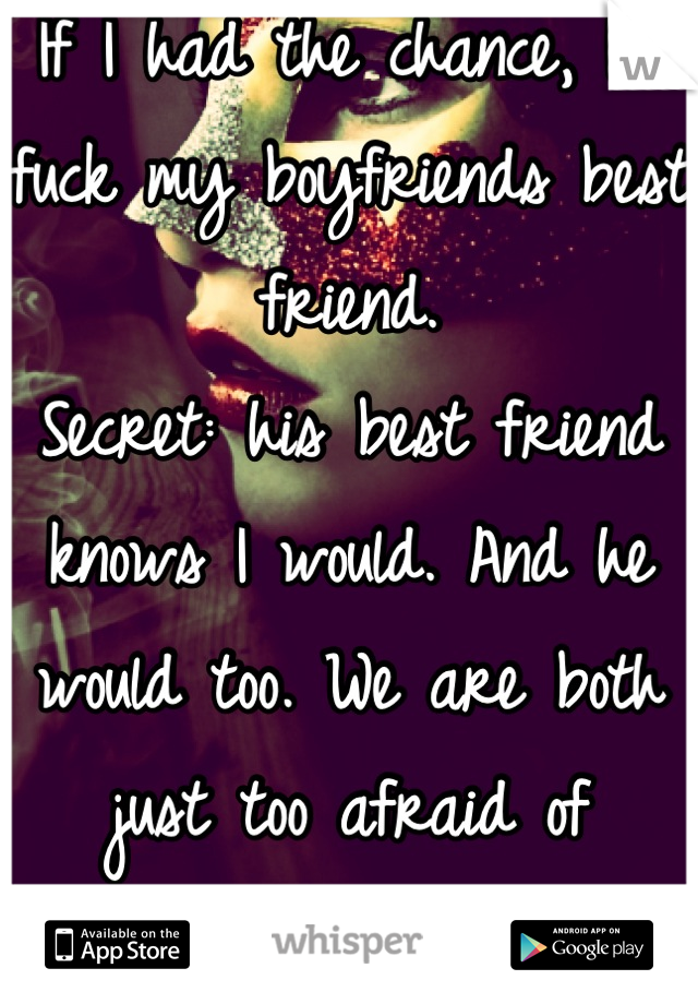 If I had the chance, I'd fuck my boyfriends best friend. Secret: his best friend knows I would. And he would too. We are both just too afraid of hurting him