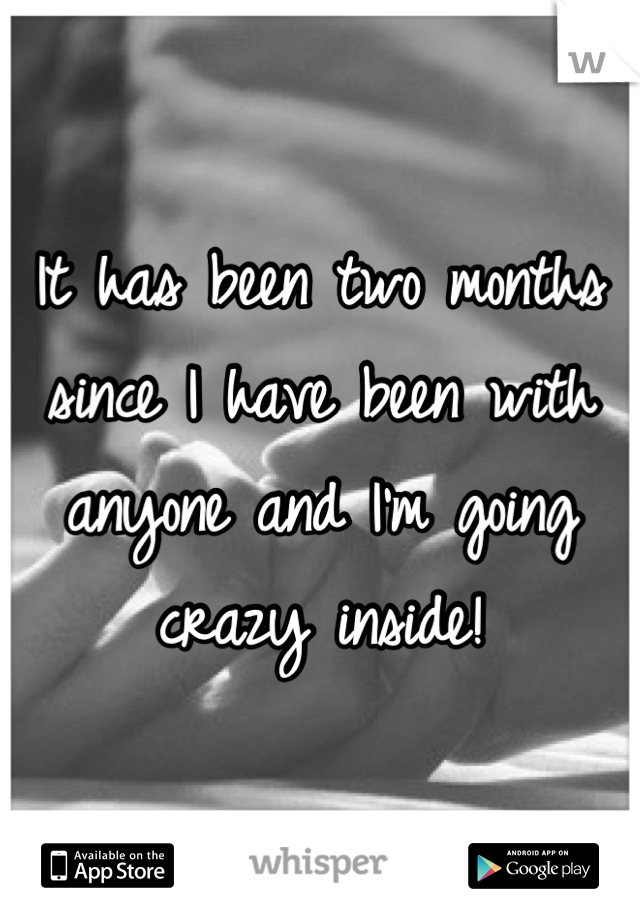 It has been two months since I have been with anyone and I'm going crazy inside!