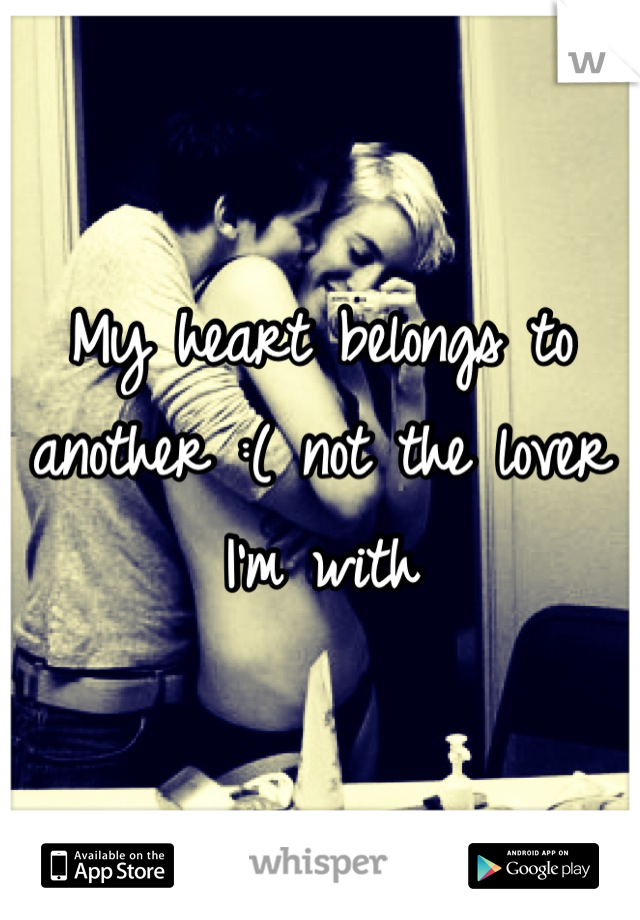 My heart belongs to another :( not the lover I'm with