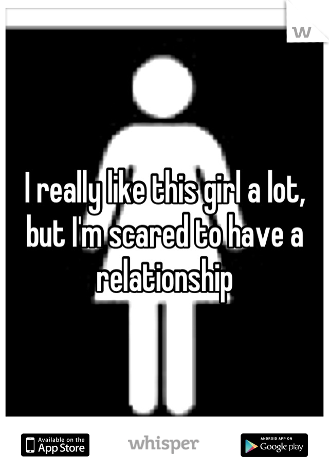 I really like this girl a lot, but I'm scared to have a relationship