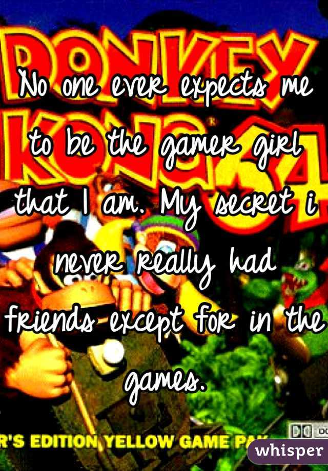 No one ever expects me to be the gamer girl that I am. My secret i never really had friends except for in the games.