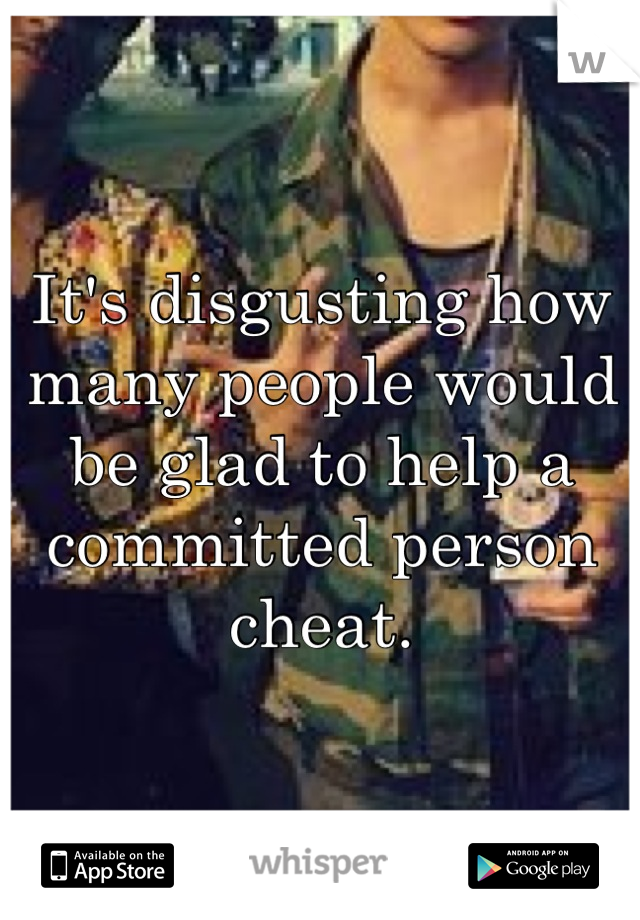 It's disgusting how many people would be glad to help a committed person cheat.