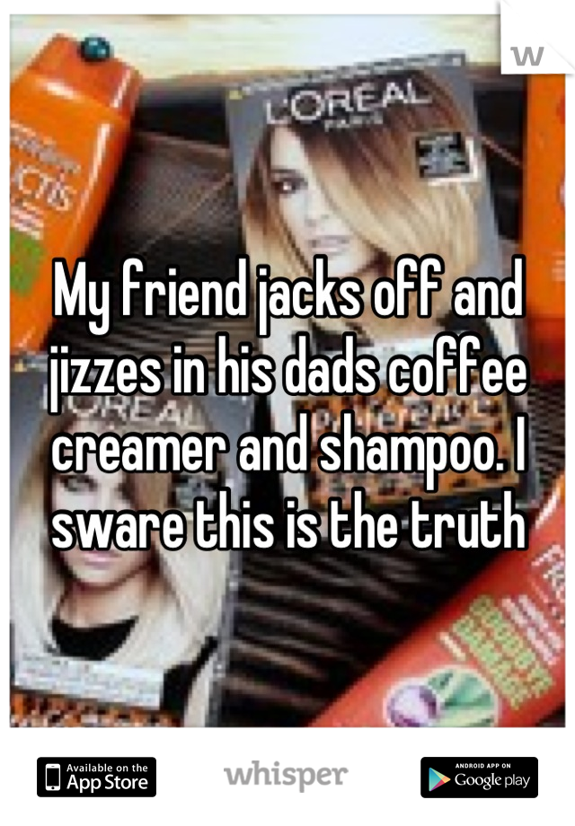 My friend jacks off and jizzes in his dads coffee creamer and shampoo. I sware this is the truth