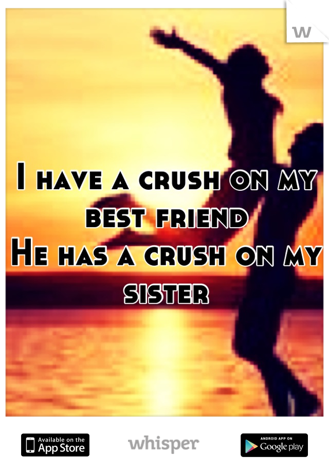 I have a crush on my best friend He has a crush on my sister