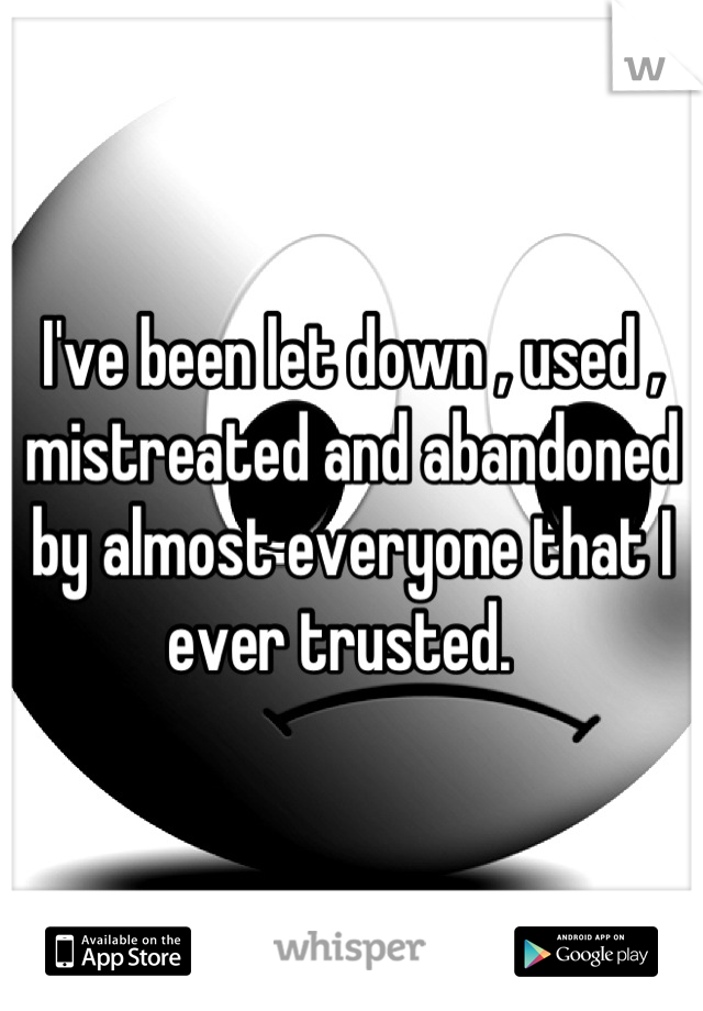 I've been let down , used , mistreated and abandoned by almost everyone that I ever trusted.