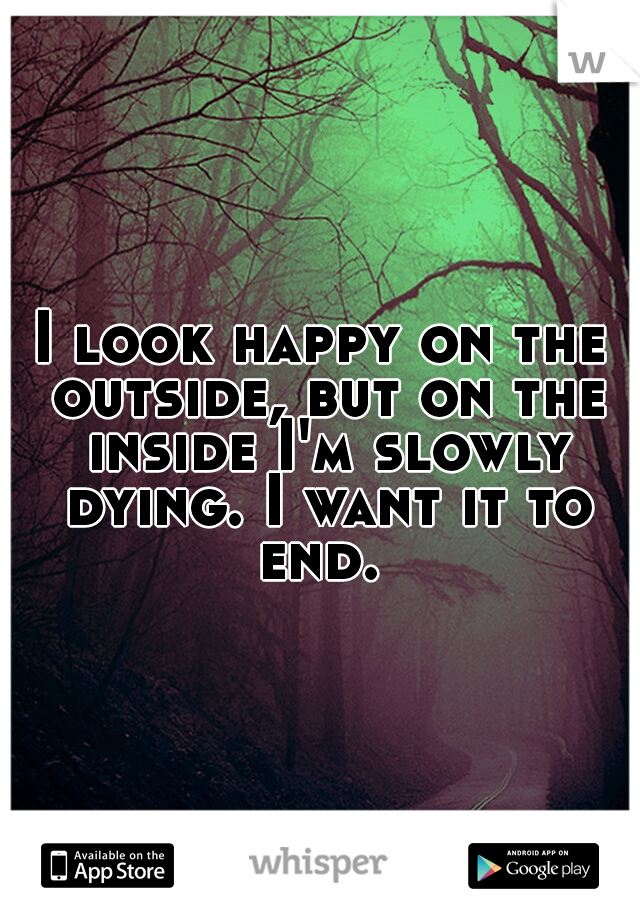 I look happy on the outside, but on the inside I'm slowly dying. I want it to end.