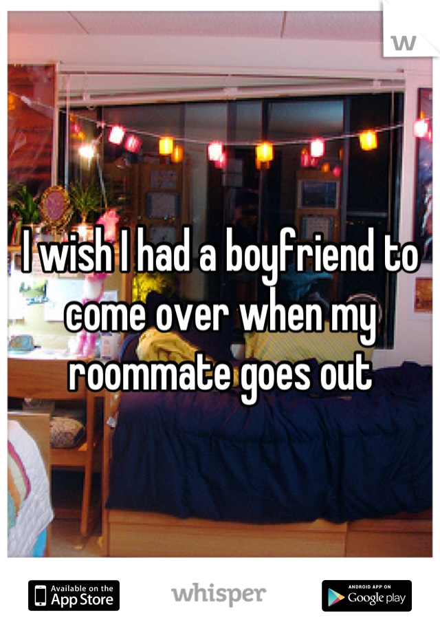 I wish I had a boyfriend to come over when my roommate goes out