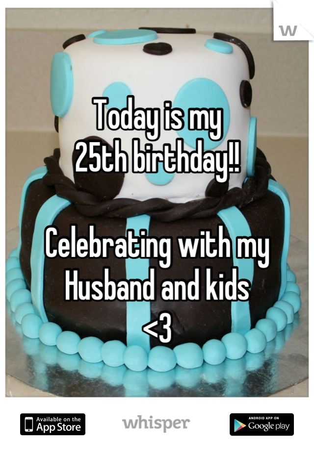 Today is my  25th birthday!!  Celebrating with my  Husband and kids <3