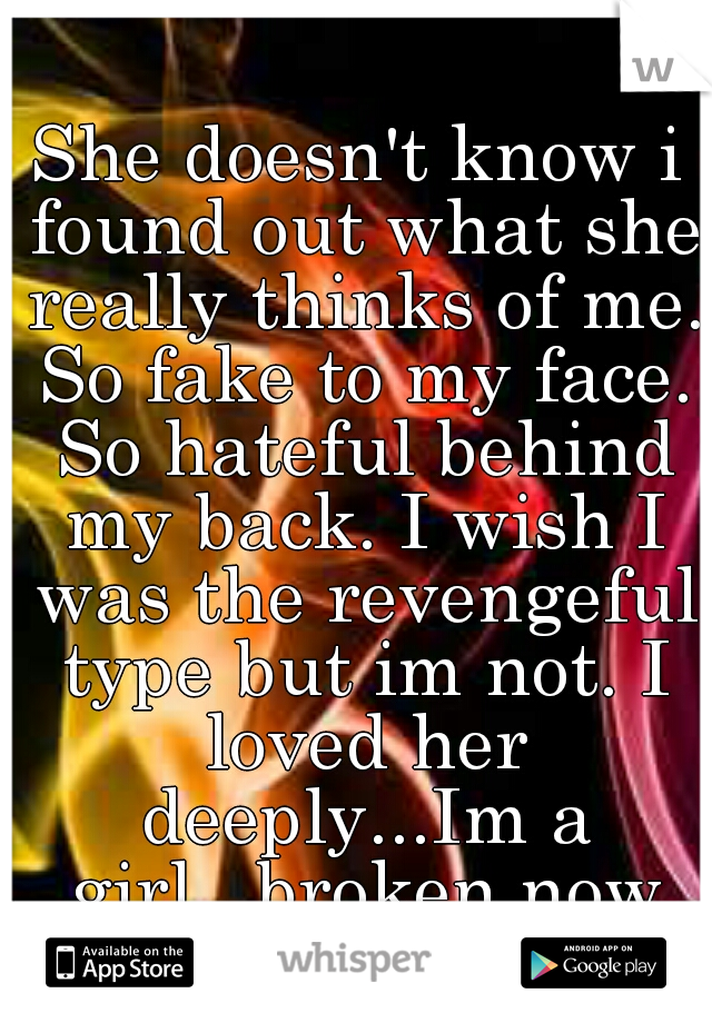 She doesn't know i found out what she really thinks of me. So fake to my face. So hateful behind my back. I wish I was the revengeful type but im not. I loved her deeply...Im a girl...broken now