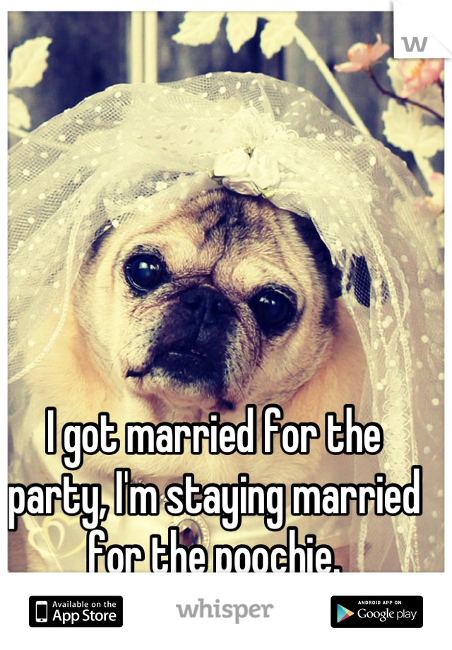 I got married for the party, I'm staying married for the poochie.