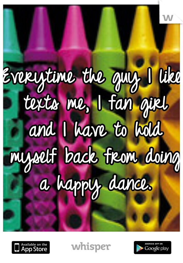 Everytime the guy I like texts me, I fan girl and I have to hold myself back from doing a happy dance.
