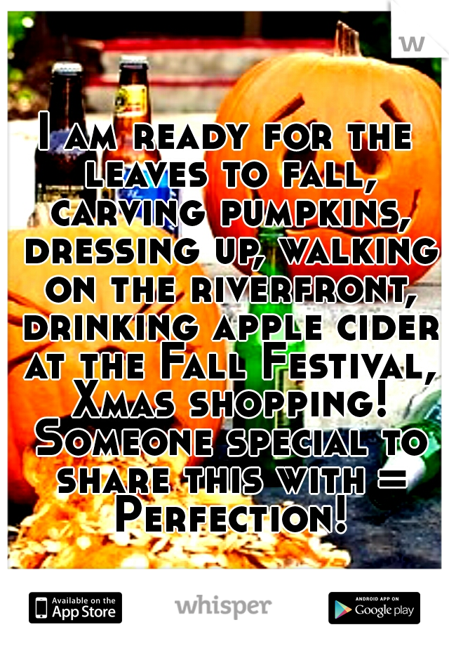 I am ready for the leaves to fall, carving pumpkins, dressing up, walking on the riverfront, drinking apple cider at the Fall Festival, Xmas shopping! Someone special to share this with = Perfection!