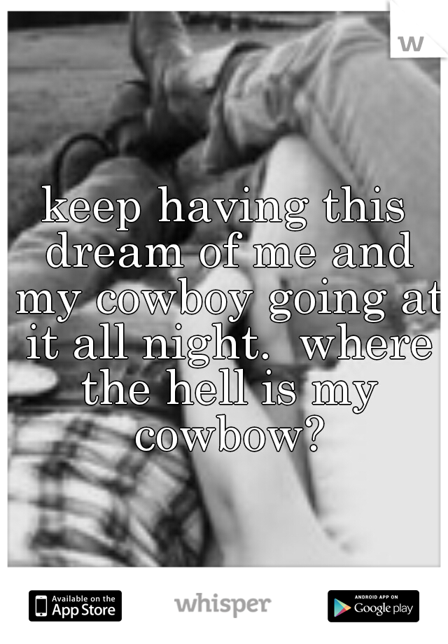 keep having this dream of me and my cowboy going at it all night.  where the hell is my cowbow?