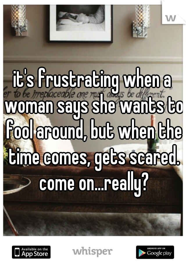 it's frustrating when a woman says she wants to fool around, but when the time comes, gets scared. come on...really?