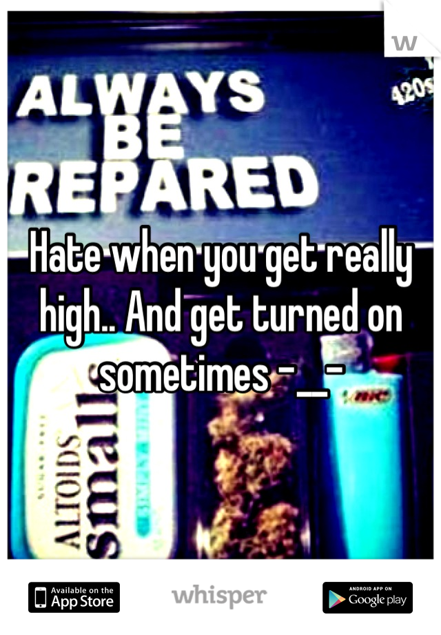 Hate when you get really high.. And get turned on sometimes -__-
