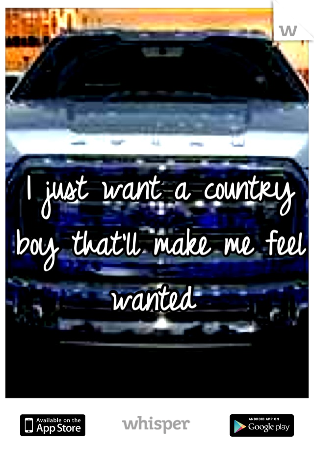 I just want a country boy that'll make me feel wanted