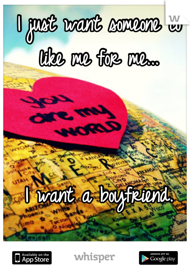 I just want someone to like me for me...     I want a boyfriend.