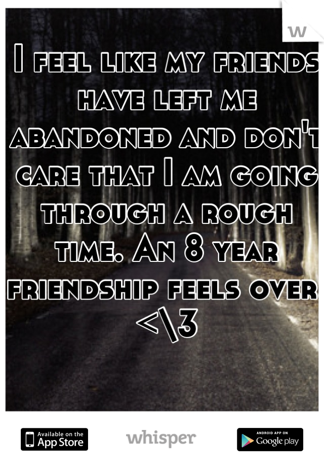 I feel like my friends have left me abandoned and don't care that I am going through a rough time. An 8 year friendship feels over. <\3
