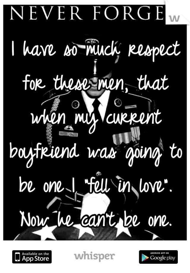 "I have so much respect for these men, that when my current boyfriend was going to be one I ""fell in love"". Now he can't be one."