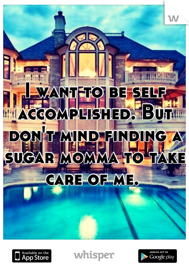 I want to be self accomplished. But don't mind finding a sugar momma to take care of me.