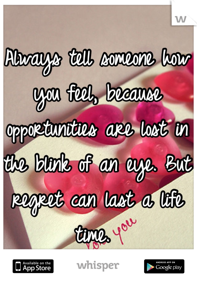 Always tell someone how you feel, because opportunities are lost in the blink of an eye. But regret can last a life time.