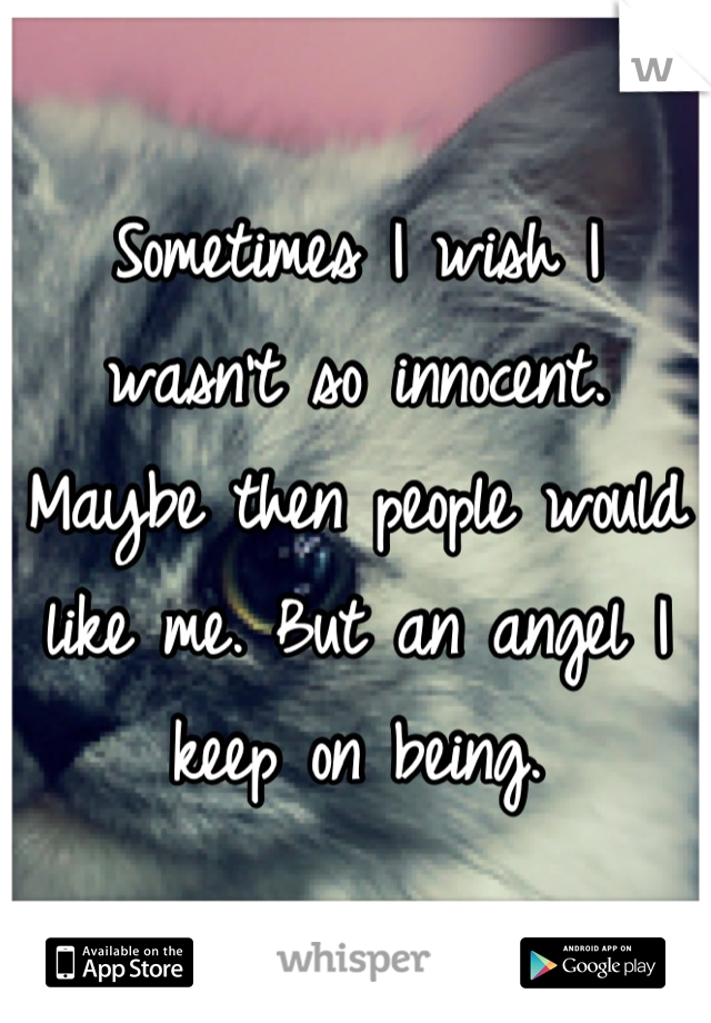 Sometimes I wish I wasn't so innocent. Maybe then people would like me. But an angel I keep on being.