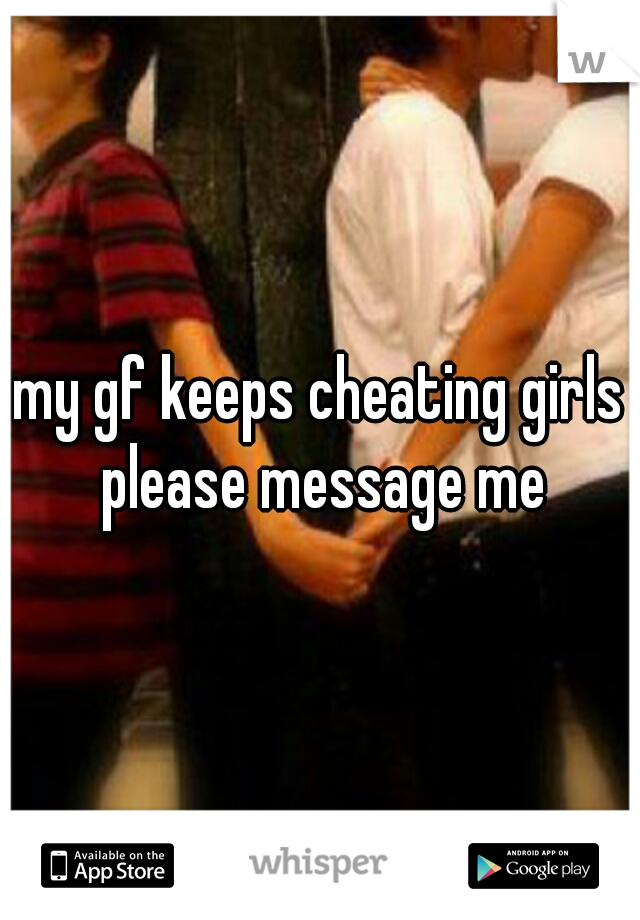 my gf keeps cheating girls please message me