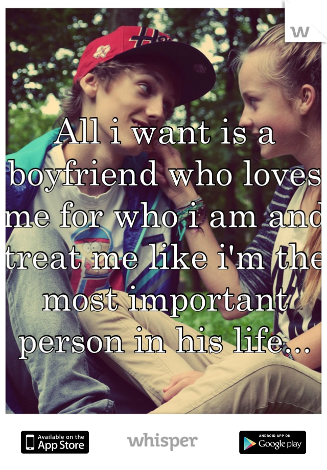 All i want is a boyfriend who loves me for who i am and treat me like i'm the most important person in his life...