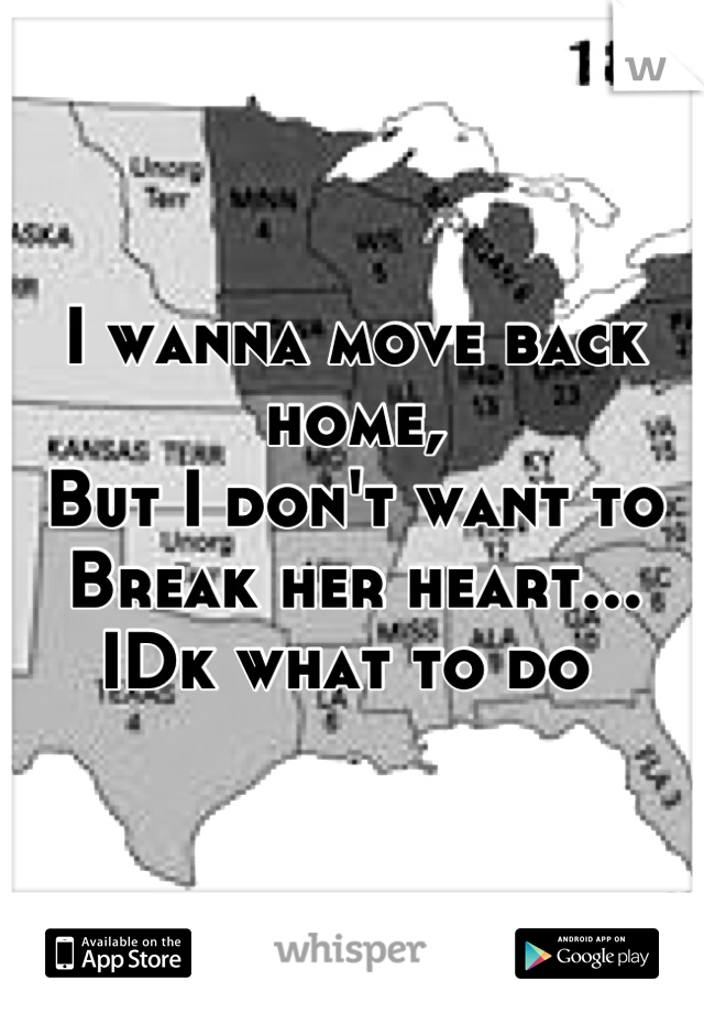 I wanna move back home,  But I don't want to  Break her heart...  IDk what to do