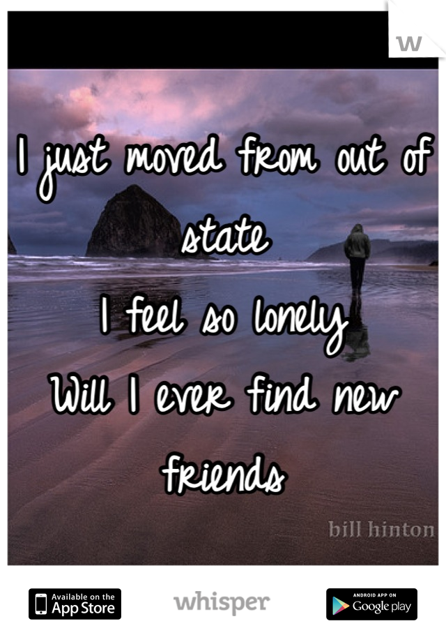 I just moved from out of state I feel so lonely  Will I ever find new friends