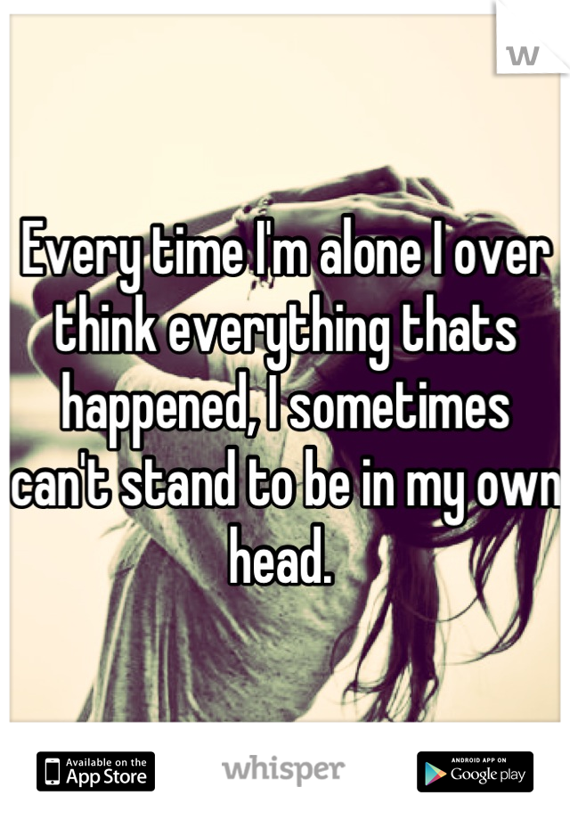 Every time I'm alone I over think everything thats happened, I sometimes can't stand to be in my own head.