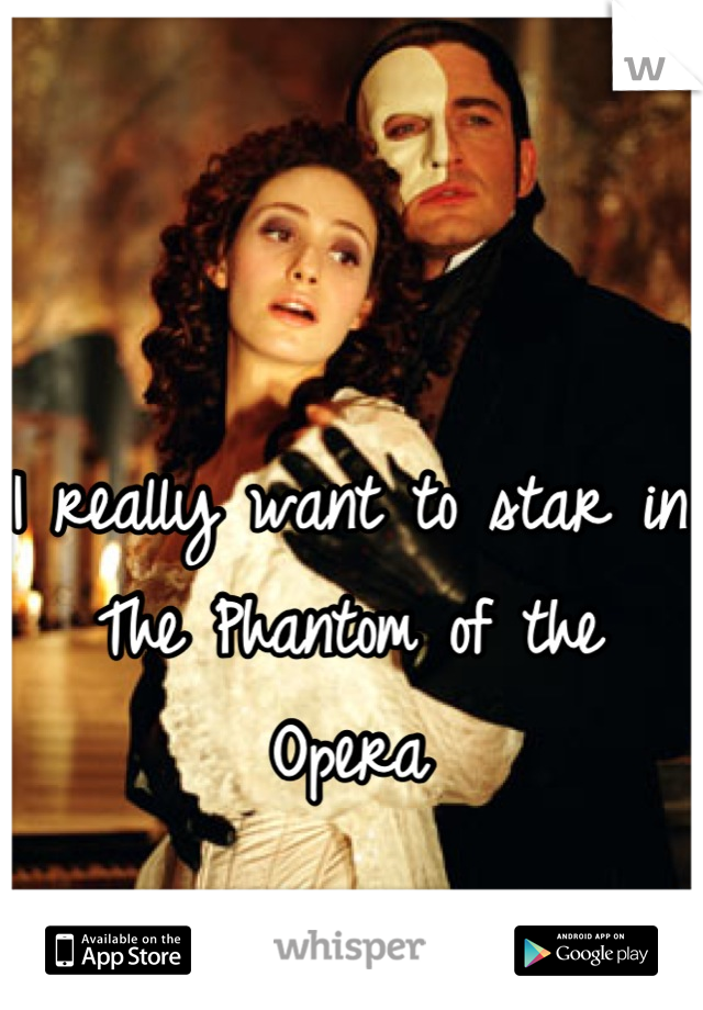I really want to star in The Phantom of the Opera
