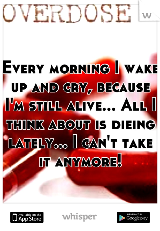 Every morning I wake up and cry, because I'm still alive... All I think about is dieing lately... I can't take it anymore!