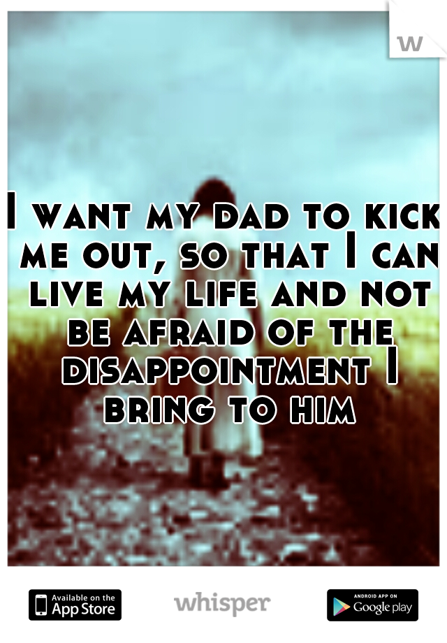I want my dad to kick me out, so that I can live my life and not be afraid of the disappointment I bring to him