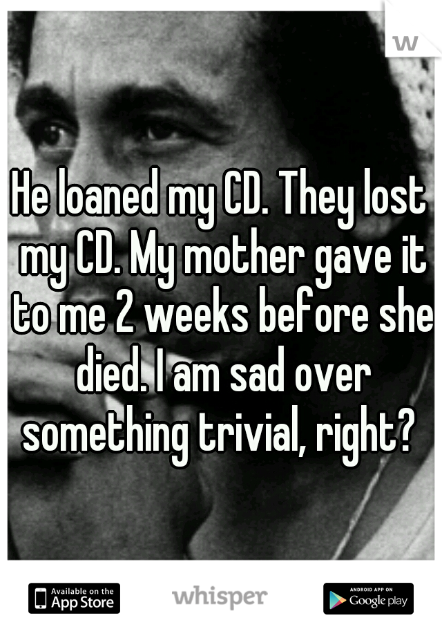 He loaned my CD. They lost my CD. My mother gave it to me 2 weeks before she died. I am sad over something trivial, right?