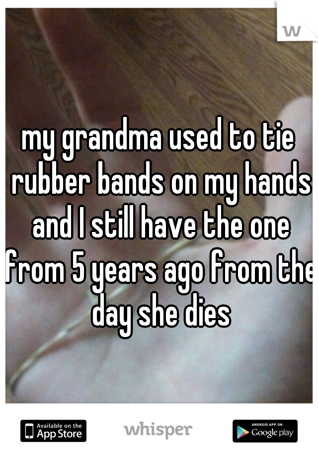 my grandma used to tie rubber bands on my hands and I still have the one from 5 years ago from the day she dies