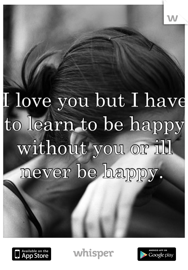 I love you but I have to learn to be happy without you or ill never be happy.